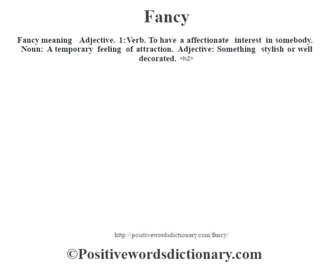 Fancy meaning – Adjective. 1: Verb. To have a affectionate interest in somebody. Noun: A temporary feeling of attraction. Adjective: Something stylish or well decorated.<h2>