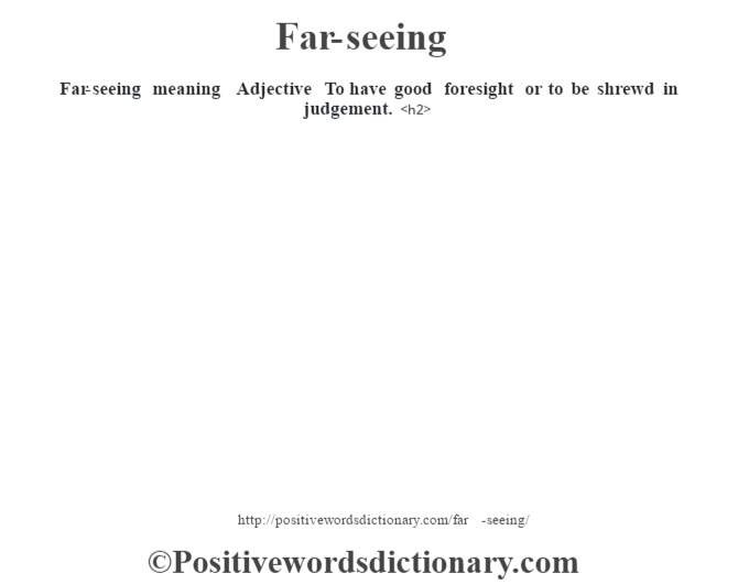 Far-seeing meaning – Adjective – To have good foresight or to be shrewd in judgement.<h2>