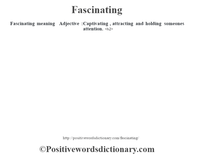 Fascinating meaning – Adjective :Captivating , attracting and holding someone's attention.<h2>