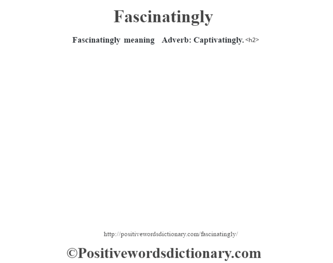 Fascinatingly meaning – Adverb: Captivatingly.<h2>