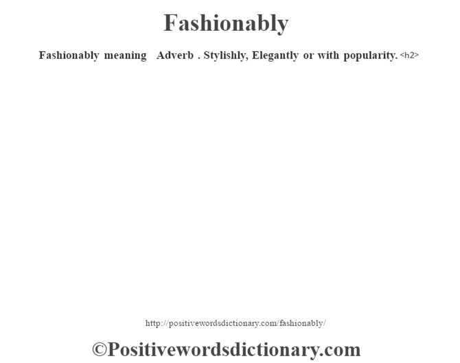 Fashionably meaning – Adverb . Stylishly, Elegantly or with popularity.<h2>