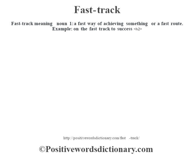 Fast-track meaning –  noun  1: a fast way of achieving something or a fast route. Example: on the fast track to success<h2>