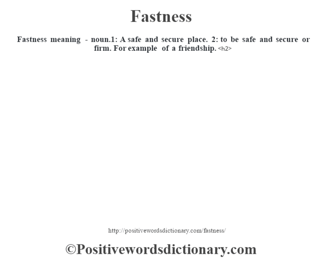 Fastness meaning - noun.1: A safe and secure place. 2: to be safe and secure or firm. For example of a friendship.<h2>