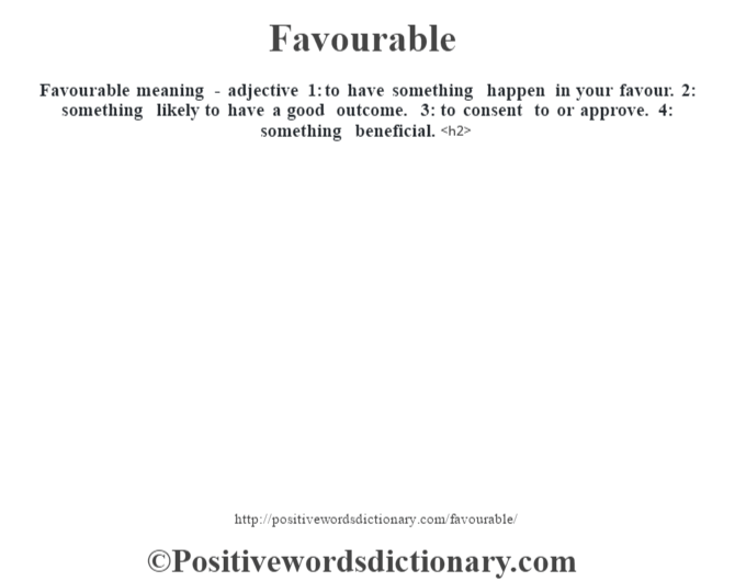 Favourable meaning - adjective 1: to have something happen in your favour. 2: something likely to have a good outcome. 3: to consent to or approve. 4: something beneficial.<h2>