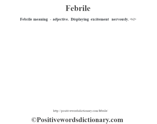 Febrile meaning - adjective. Displaying excitement nervously.<h2>