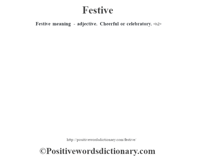 Festive meaning - adjective. Cheerful or celebratory.<h2>