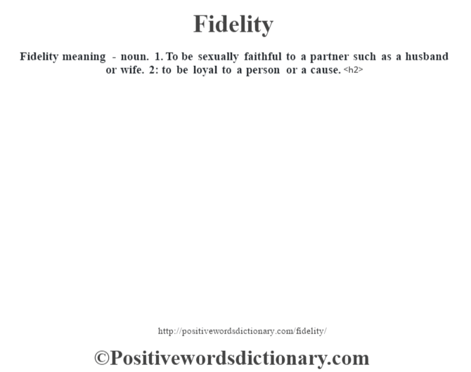 Fidelity meaning - noun. 1. To be sexually faithful to a partner such as a husband or wife. 2: to be loyal to a person or a cause.<h2>