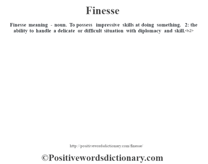 Finesse meaning - noun. To possess impressive skills at doing something. 2: the ability to handle a delicate or difficult situation with diplomacy and skill.<h2>