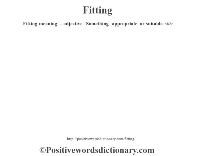 Fitting meaning - adjective. Something appropriate or suitable.<h2>