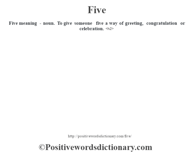 Five meaning - noun. To give someone five a way of greeting, congratulation or celebration.<h2>