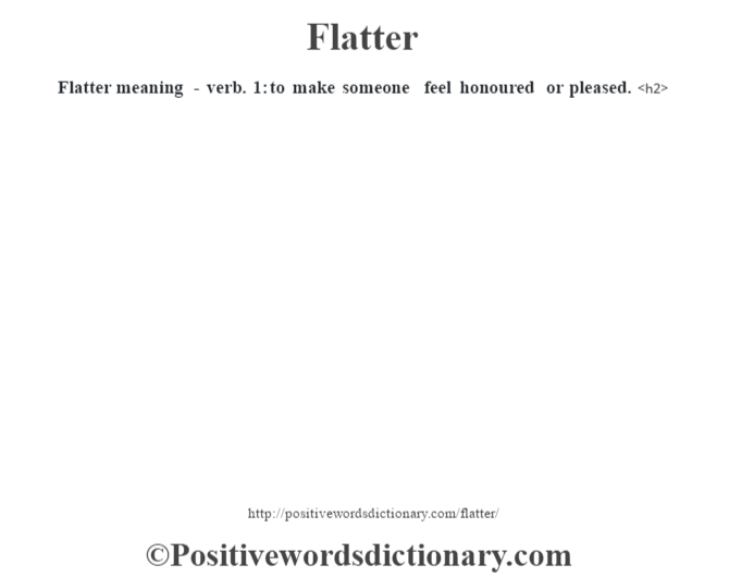 Flatter meaning - verb. 1: to make someone feel  honoured or pleased.<h2>