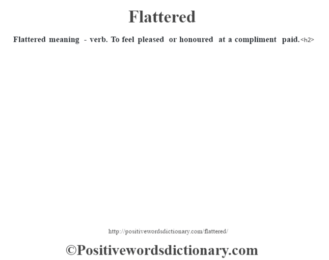 Flattered meaning - verb. To feel pleased  or honoured at a compliment paid.<h2>