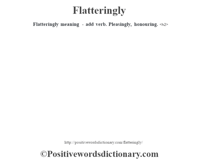 Flatteringly meaning - add verb. Pleasingly, honouring.<h2>