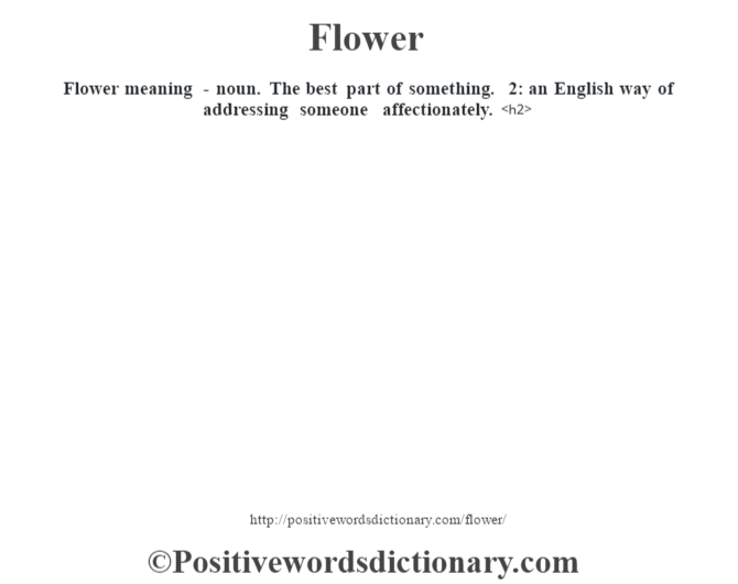 Flower meaning - noun. The best part of something. 2: an English way of addressing someone affectionately.<h2>