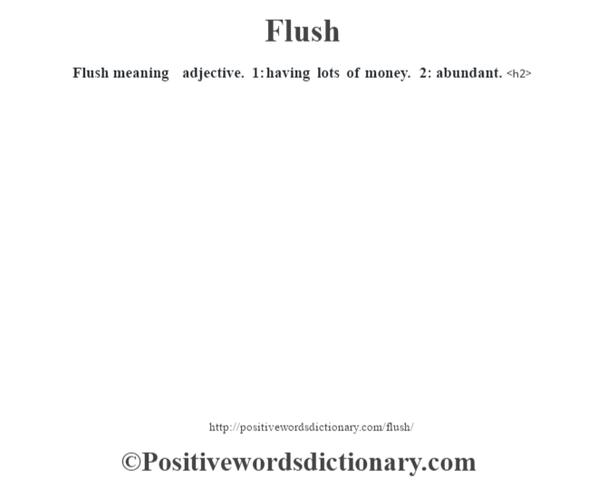 Flush meaning – adjective. 1: having lots of money. 2: abundant.<h2>