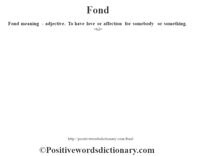 Fond meaning - adjective. To have love or affection for somebody or something.<h2>
