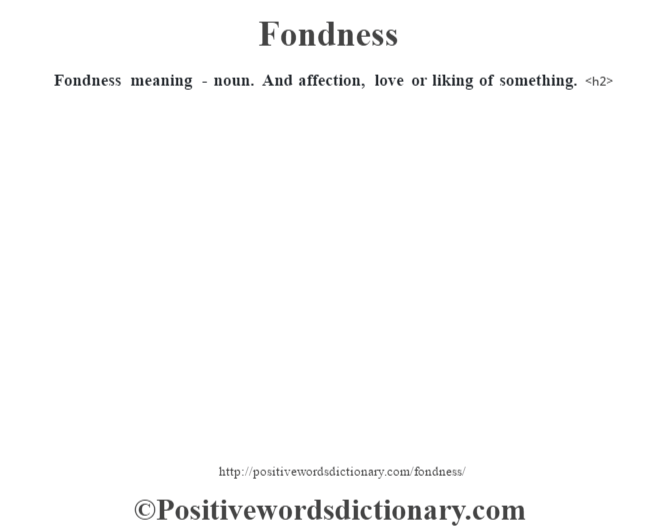 Fondness meaning - noun. And affection, love or liking of something.<h2>