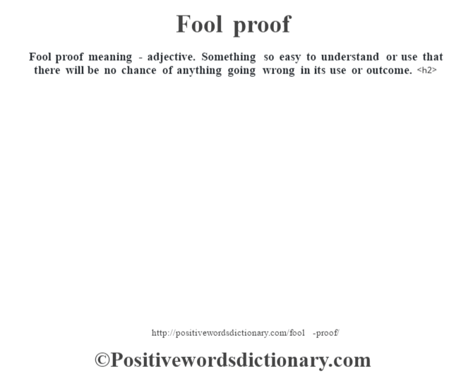Fool proof meaning - adjective. Something so easy to understand or use that there will be no chance of anything going wrong in its use or outcome.<h2>