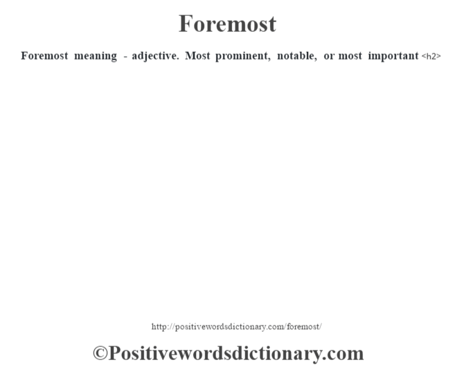 Foremost meaning - adjective. Most prominent, notable, or most important<h2>