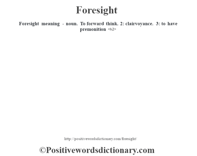 Foresight meaning - noun. To forward think. 2: clairvoyance. 3: to have premonition<h2>