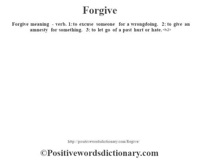 Forgive meaning - verb. 1: to excuse someone for a wrongdoing. 2: to give an amnesty for something. 3: to let go of a past hurt or hate.<h2>