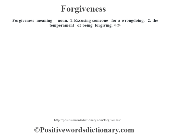 Forgiveness meaning - noun. 1: Excusing someone for a wrongdoing. 2: the temperament of being forgiving.<h2>