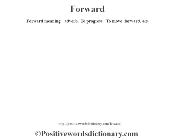 Forward meaning – adverb. To progress. To move forward.<h2>
