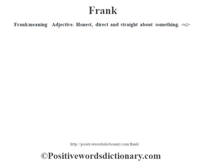 Frank meaning – Adjective.  Honest, direct and straight about something.<h2>