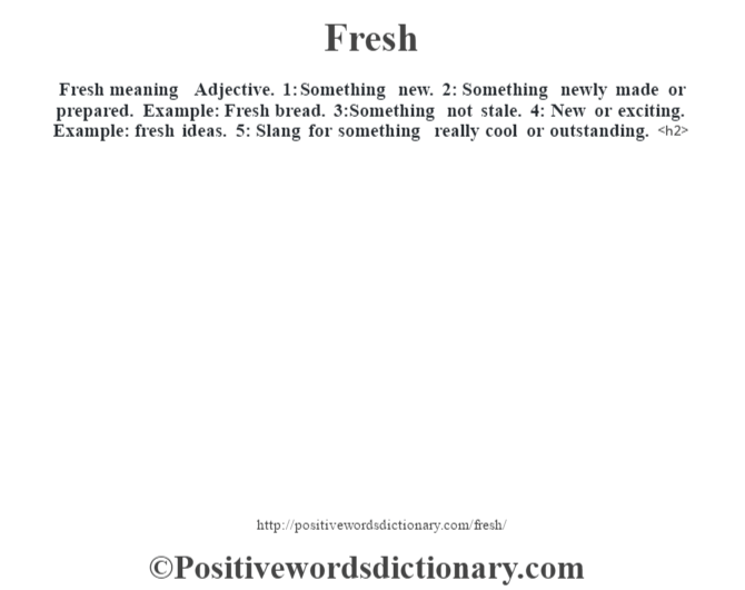 Fresh meaning – Adjective.  1: Something new. 2: Something newly made or prepared.  Example: Fresh bread. 3:Something not stale.  4: New or exciting.  Example: fresh ideas. 5: Slang for something really cool or outstanding.<h2>