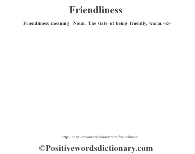 Friendliness meaning – Noun. The state of being friendly, warm.<h2>