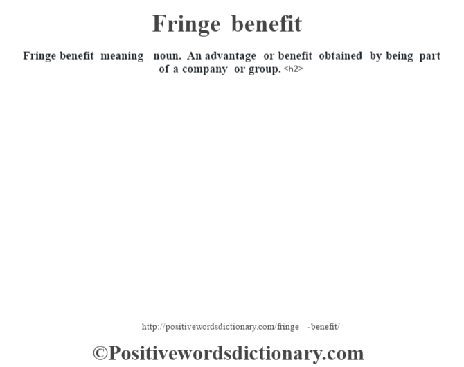 Fringe benefit meaning – noun.  An advantage or benefit obtained by being part of a company or group.<h2>