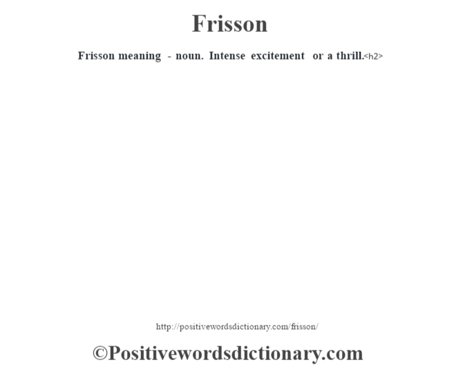 Frisson meaning -  noun.  Intense excitement or a thrill.<h2>