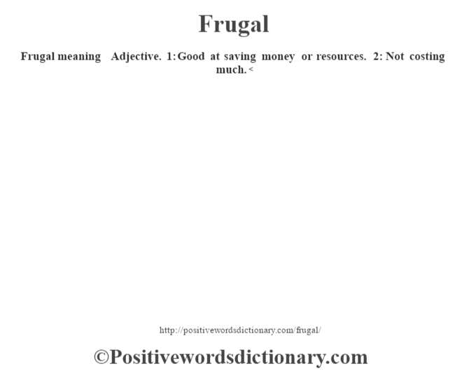 Frugal meaning – Adjective. 1: Good at saving money or resources. 2: Not costing much.<