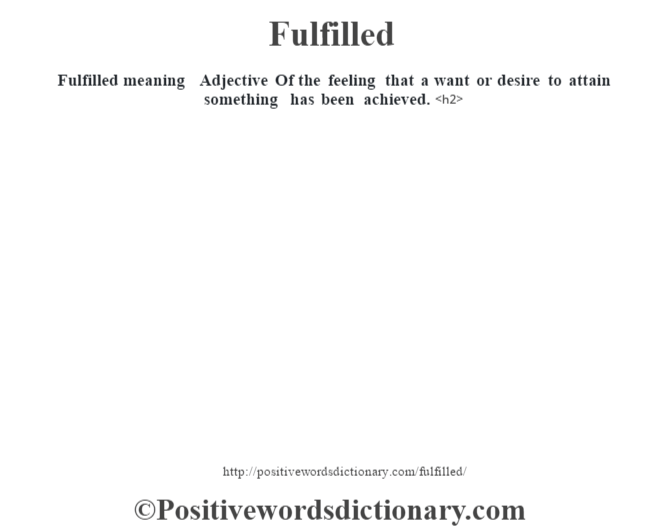 Fulfilled meaning – Adjective Of the feeling that a want or desire to attain something has been achieved.<h2>