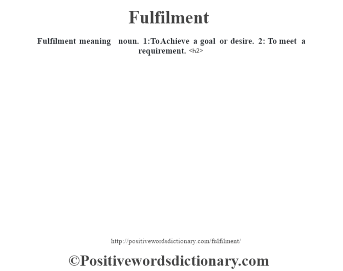 Fulfilment meaning – noun. 1:To Achieve a goal or desire. 2: To meet a requirement.<h2>