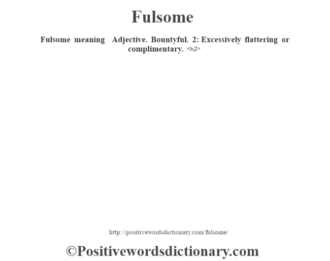 Fulsome meaning – Adjective. Bountyful.  2: Excessively flattering or complimentary.<h2>