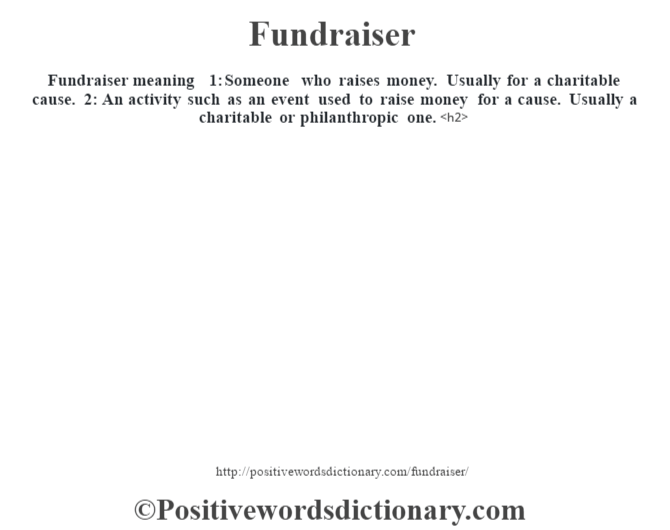 Fundraiser meaning – 1: Someone who raises money.  Usually for a charitable cause. 2: An activity such as an event used to raise money for a cause.  Usually a charitable or philanthropic one.<h2>