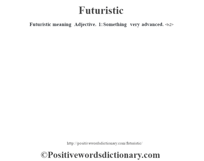 Futuristic meaning –Adjective. 1: Something very advanced.<h2>