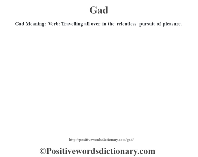 Gad Meaning: Verb: Travelling all over in the relentless pursuit of pleasure.