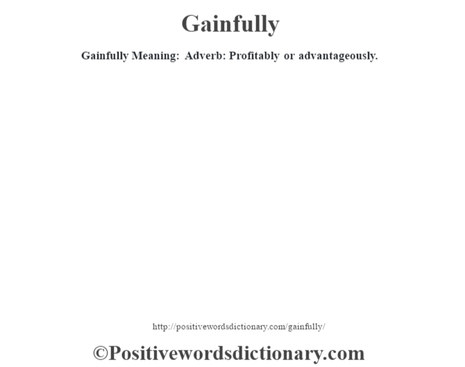 Gainfully Meaning: Adverb: Profitably or advantageously.