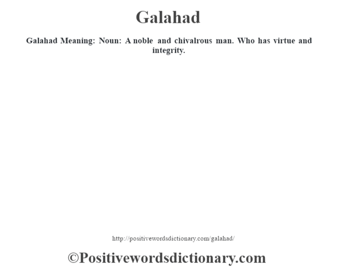 Galahad Meaning: Noun: A noble and chivalrous man. Who has virtue and integrity.