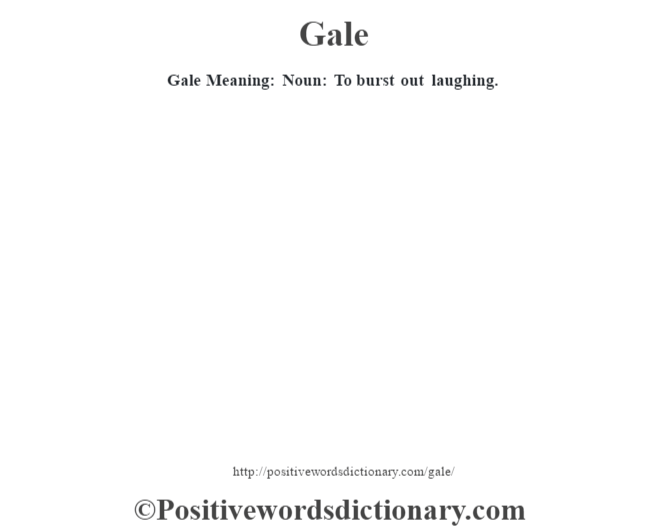 Gale Meaning: Noun: To burst out laughing.