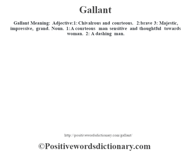 Gallant Meaning: Adjective:1: Chivalrous and courteous. 2:brave 3: Majestic, impressive, grand. Noun. 1: A courteous man sensitive and thoughtful towards woman. 2: A dashing man.