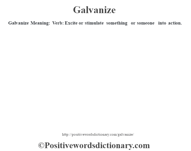 Galvanize Meaning: Verb: Excite or stimulate something or someone into action.
