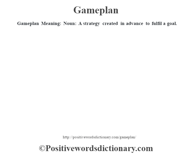 Gameplan Meaning: Noun: A strategy created in advance to fulfil a goal.