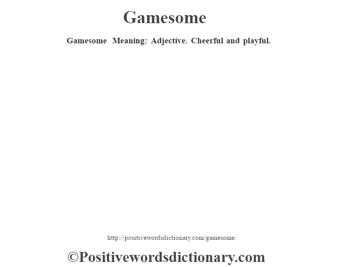Gamesome Meaning: Adjective. Cheerful and playful.