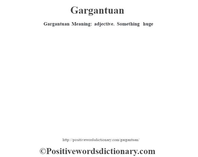 Gargantuan Meaning: adjective.  Something huge