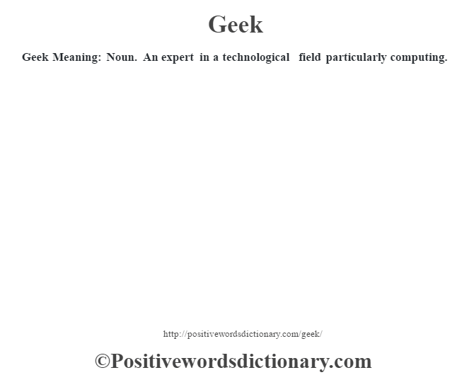 Geek Meaning: Noun. An expert in a technological field particularly computing.