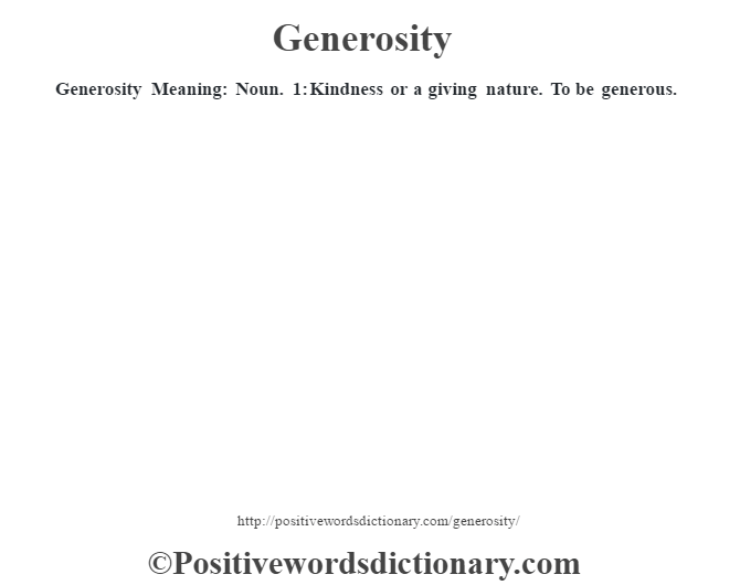 Generosity Meaning: Noun. 1: Kindness or a giving nature.  To be generous.