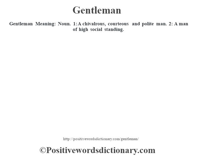 Gentleman Meaning: Noun. 1: A chivalrous, courteous and polite man. 2: A man of high social standing.